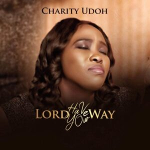 Charity Udoh – Lord Have Your Way Lyrics