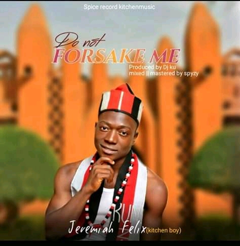 Photo of [MUSIC] Jeremiah Felix (Kitchen Boy) – Do Not Forsake Me