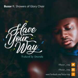Buzor Ft Showers Of Glory Choir – Have Your Way Lyrics