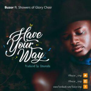 Buzor Ft Showers Of Glory Choir – Have Your Way Lyrics