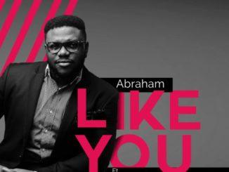 Abraham Ft Faithful Georgewil And Prinx Emmanuel – Like You