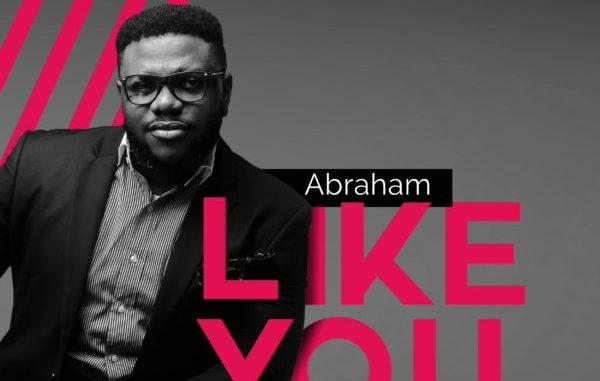 Abraham Ft Faithful Georgewil And Prinx Emmanuel – Like You