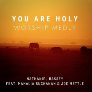Nathaniel Bassey Ft Mahalia And Joe – You Are Holy
