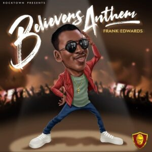 Frank Edwards Believers Anthem Mp3 Download Lyrics [Frank Edwards Believers Anthem LYRICS]