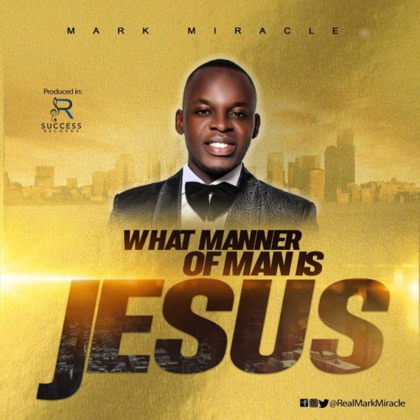 Mark Miracle What Manner Of Man Is Jesus Mp3 Download