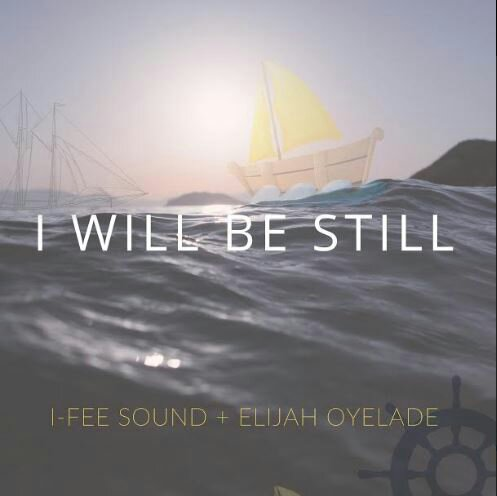 I-Fee Sound I Will Be Still Mp3 Download (Ft Elijah Oyelade)