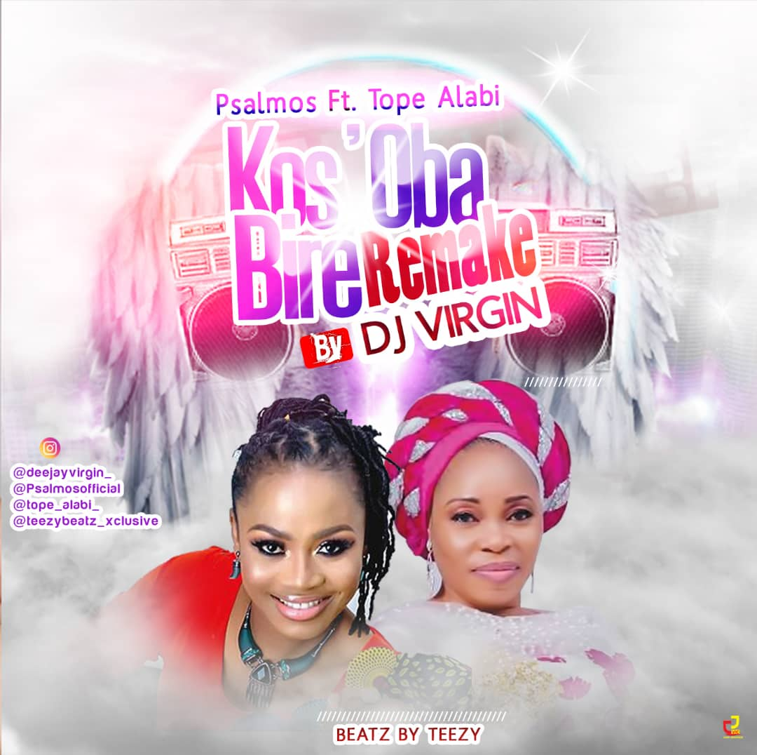 DJ Virgin x Psalmos ft. Tope Alabi x Teezy Beatz Kos'Oba Bire (Remake)
