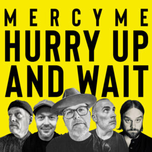 MercyMe Hurry Up and Wait Mp3 Download