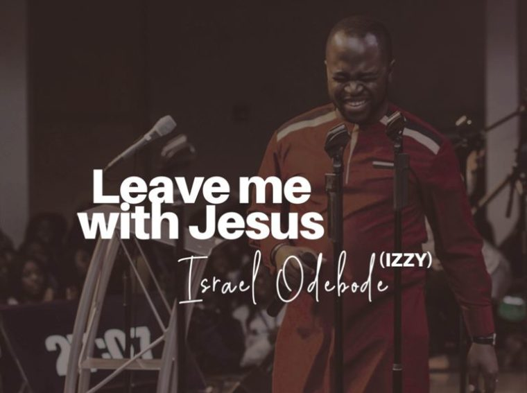 Israel Odebode Leave Me With Jesus