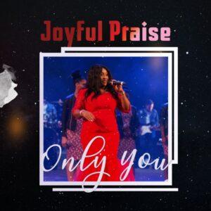 Joyful Praise Only You