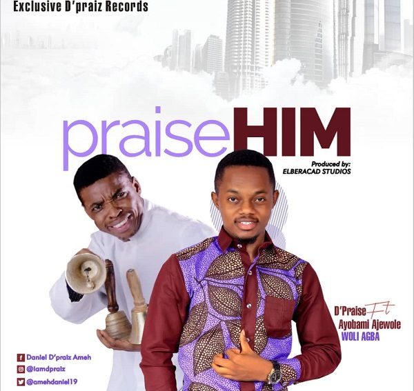 D'Praiz Ft. Ayo Ajewole Praise Him