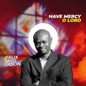 Have Mercy O by Visions of Songs O Lord ft Felix Ohis Odion