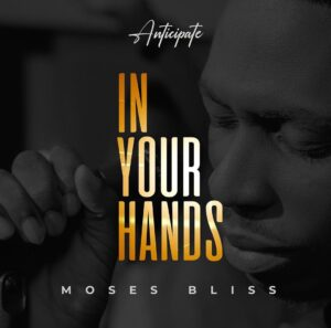 Moses Bliss In Your Hands Mp3 Download