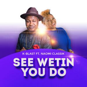 See Wetin You Do by K-Blast ft. Naomi Classik
