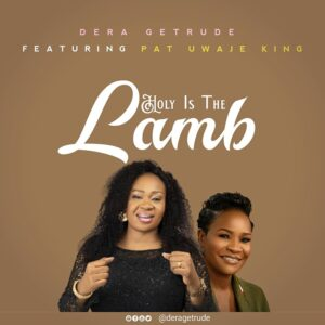 Holy Is The Lamb by Dera Getrude Ft Pat Uwaje King