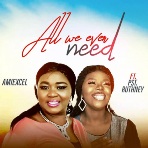 Amiexcel All We Ever Need ft Pst Ruthney