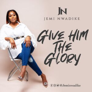 Give Him The Glory by Jemi Nwadike